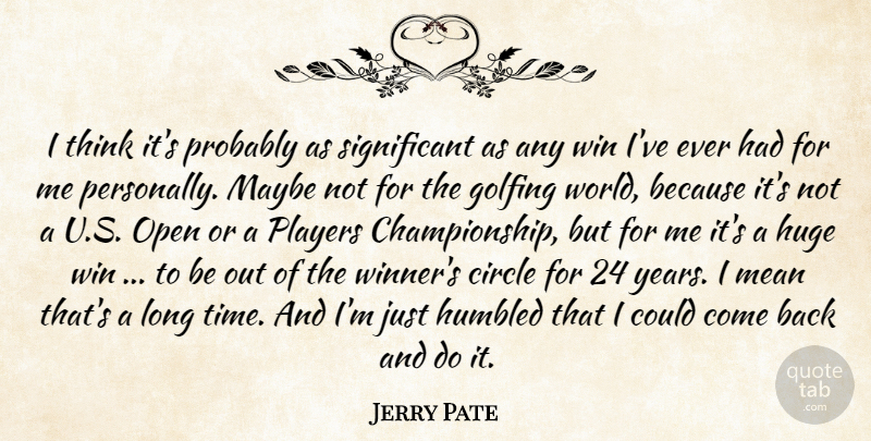 Jerry Pate Quote About Circle, Golfing, Huge, Humbled, Maybe: I Think Its Probably As...
