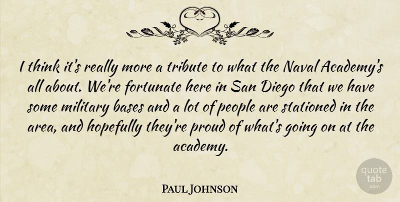 Paul Johnson Quote About Bases, Diego, Fortunate, Hopefully, Military: I Think Its Really More...