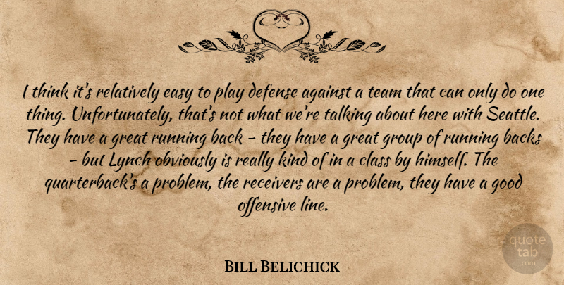 Bill Belichick Quote About Running, Team, Thinking: I Think Its Relatively Easy...