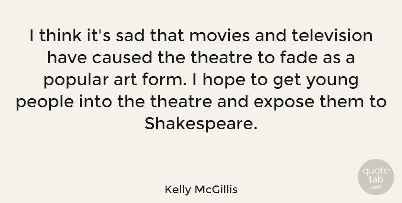 Kelly McGillis Quote About Art, Caused, Expose, Fade, Hope: I Think Its Sad That...