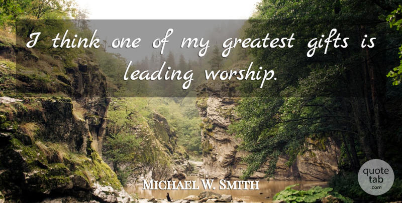 Michael W. Smith Quote About Thinking, Worship, Greatest Gifts: I Think One Of My...