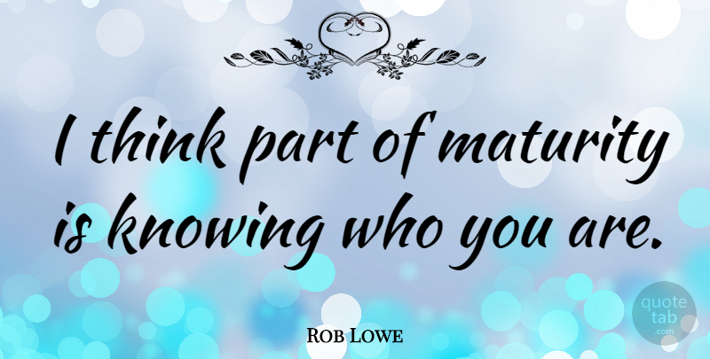 Rob Lowe Quote About Thinking, Maturity, Knowing Who You Are: I Think Part Of Maturity...