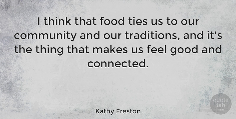 Kathy Freston Quote About Thinking, Feel Good, Community: I Think That Food Ties...