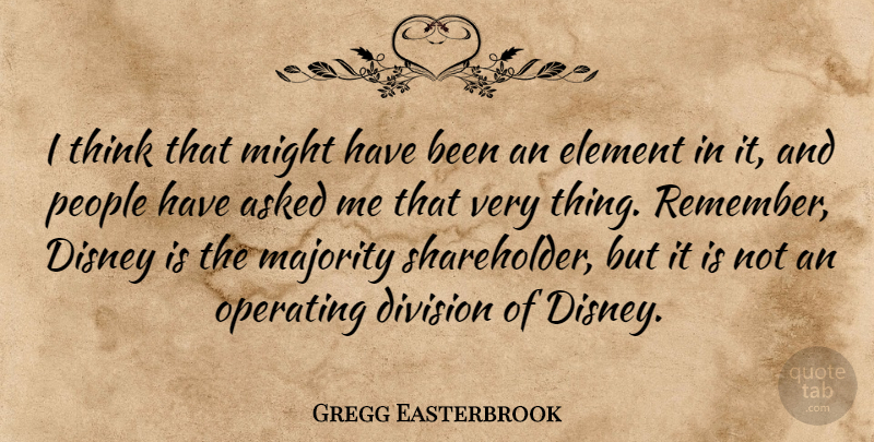 Gregg Easterbrook Quote About American Author, Asked, Disney, Element, Might: I Think That Might Have...