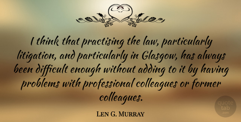 Len G. Murray Quote About Adding, Colleagues, Former: I Think That Practising The...