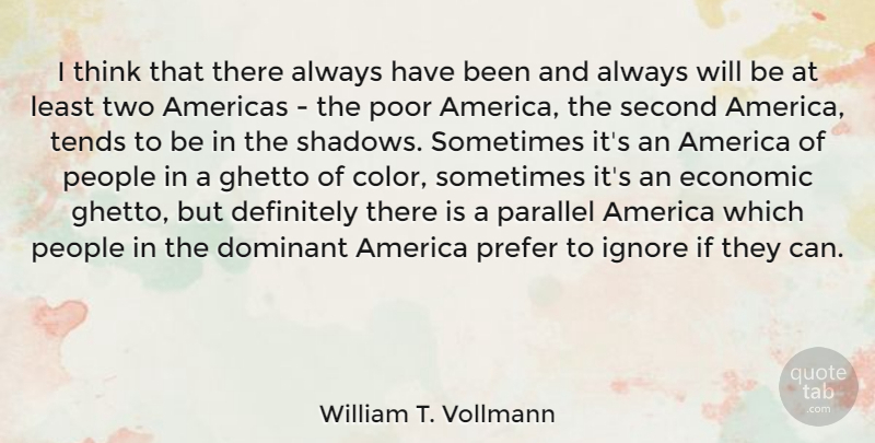 William T. Vollmann Quote About Americas, Definitely, Dominant, Ghetto, Ignore: I Think That There Always...