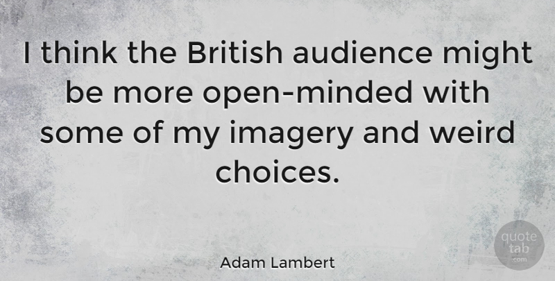 Adam Lambert Quote About Thinking, Choices, Might: I Think The British Audience...