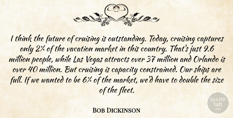 Bob Dickinson Quote About Attracts, Capacity, Captures, Double, Future: I Think The Future Of...