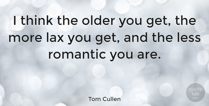 Tom Cullen Quote About Thinking, Lax: I Think The Older You...