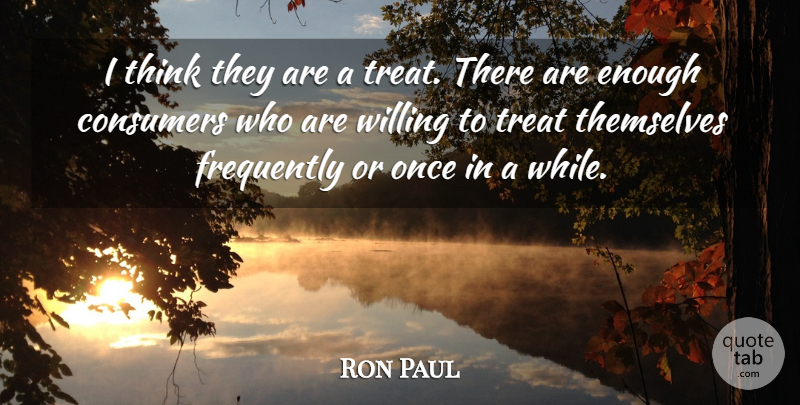 Ron Paul Quote About Consumers, Frequently, Themselves, Treat, Willing: I Think They Are A...