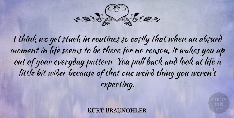 Kurt Braunohler Quote About Absurd, Bit, Easily, Everyday, Life: I Think We Get Stuck...