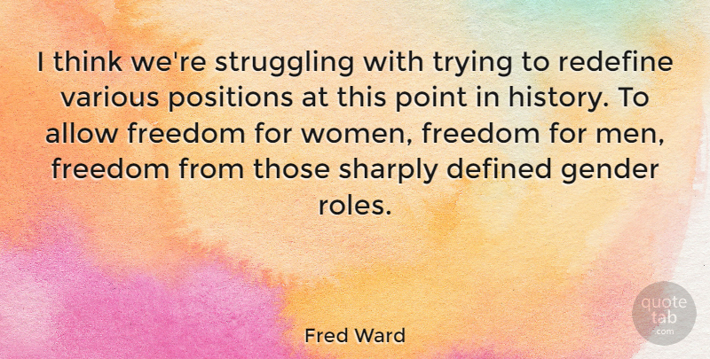 Fred Ward Quote About Allow, Defined, Freedom, Gender, Point: I Think Were Struggling With...