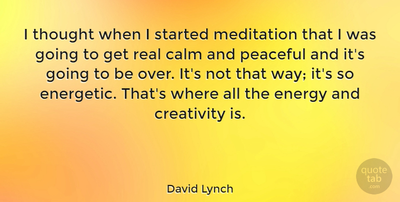 David Lynch Quote About Real, Creativity, Meditation: I Thought When I Started...
