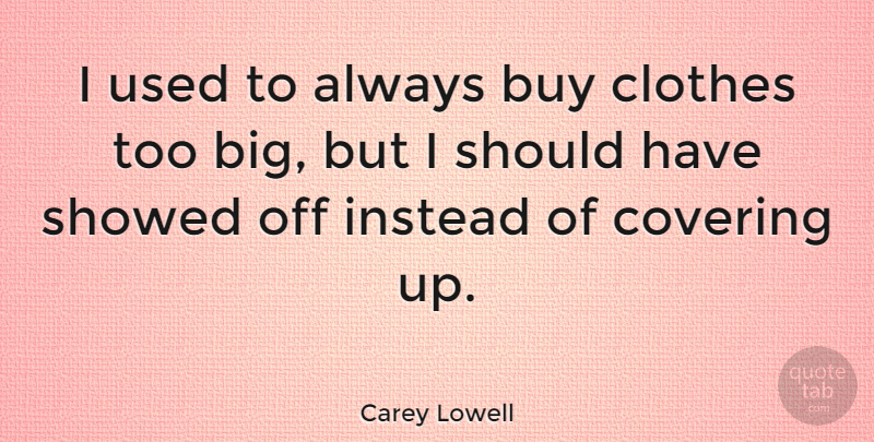 Carey Lowell Quote About Should Have, Clothes, Covering: I Used To Always Buy...