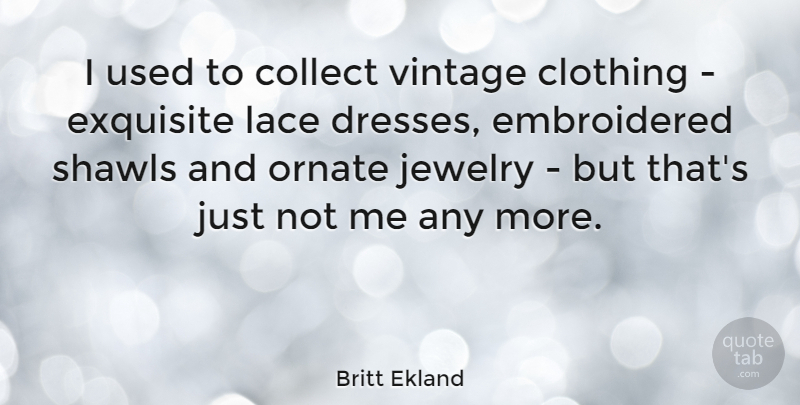 Britt Ekland Quote About Vintage, Dresses, Lace: I Used To Collect Vintage...