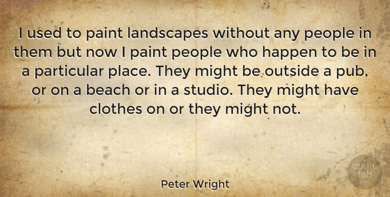 Peter Wright Quote About Beach, Clothes, People: I Used To Paint Landscapes...