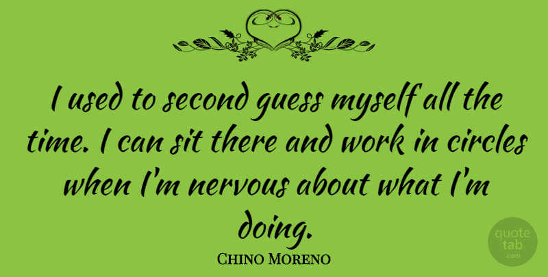Chino Moreno Quote About Circles, Guess, Second, Sit, Time: I Used To Second Guess...