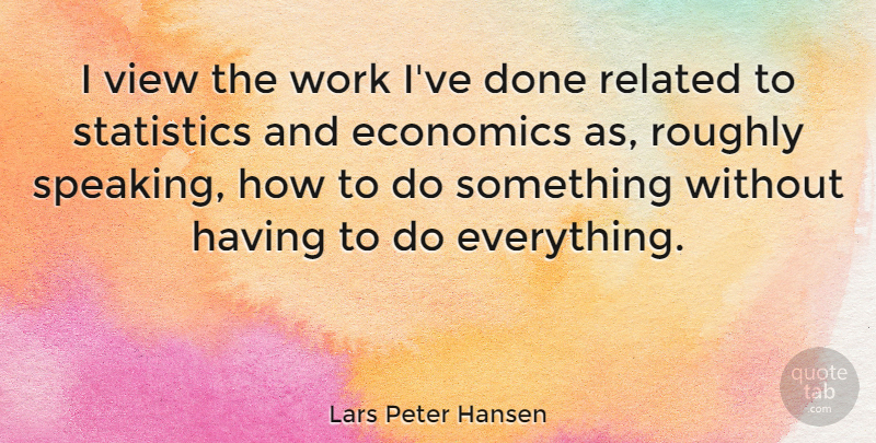 Lars Peter Hansen Quote About Related, Roughly, View, Work: I View The Work Ive...