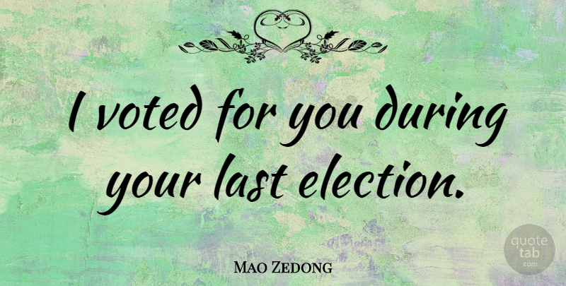 Mao Zedong Quote About Lasts, Election: I Voted For You During...