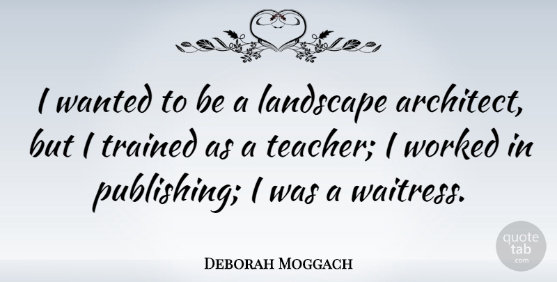 Deborah Moggach Quote About Teacher, Trained, Worked: I Wanted To Be A...