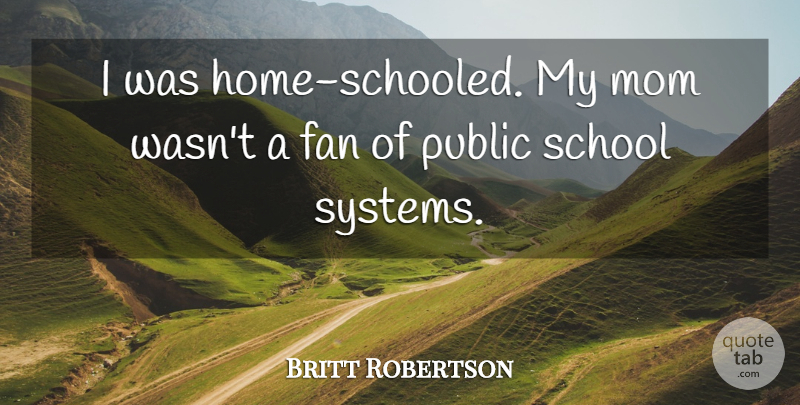 Britt Robertson Quote About Mom, School, Home: I Was Home Schooled My...