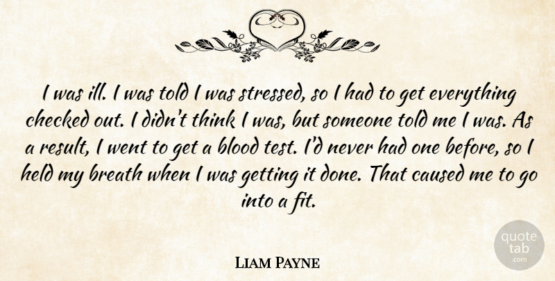 Liam Payne Quote About Breath, Caused, Checked, Held: I Was Ill I Was...