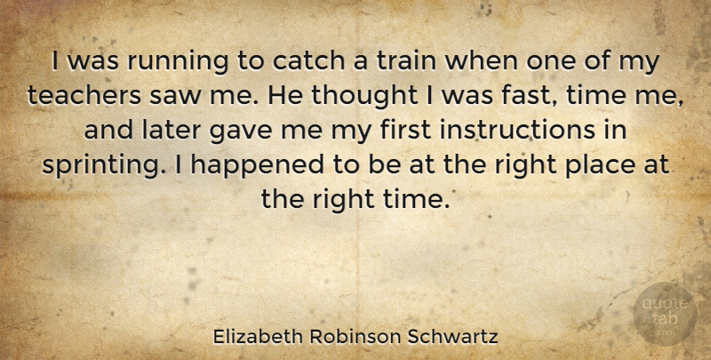 Elizabeth Robinson Schwartz Quote About Catch, Gave, Happened, Later, Running: I Was Running To Catch...