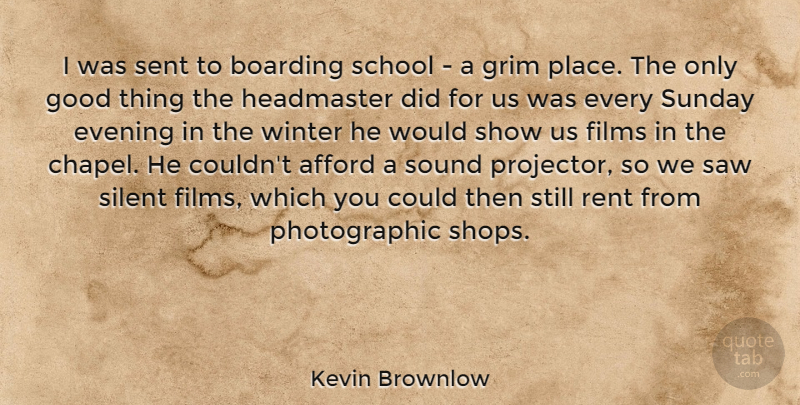 Kevin Brownlow Quote About Afford, Boarding, Evening, Films, Good: I Was Sent To Boarding...