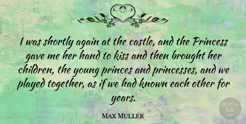 Max Muller Quote About Children, Princess, Kissing: I Was Shortly Again At...