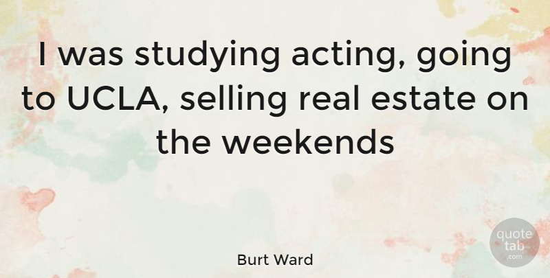 Burt Ward Quote About Real, Weekend, Ucla: I Was Studying Acting Going...