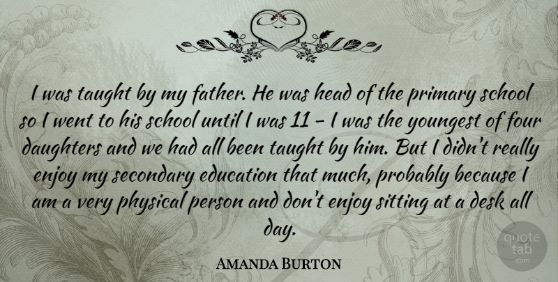 Amanda Burton Quote About Daughters, Desk, Education, Four, Head: I Was Taught By My...