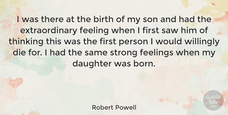 Robert Powell Quote About Birth, Die, Feeling, Feelings, Saw: I Was There At The...