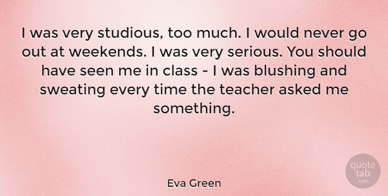Eva Green Quote About Teacher, Weekend, Should Have: I Was Very Studious Too...