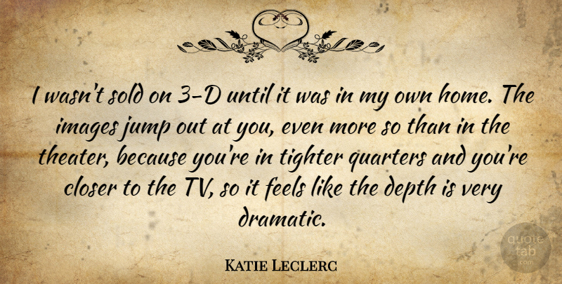 Katie Leclerc Quote About Closer, Depth, Feels, Home, Images: I Wasnt Sold On 3...