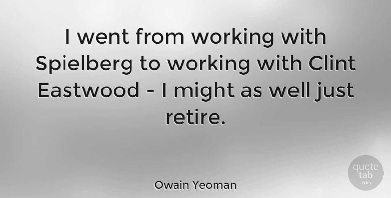 Owain Yeoman Quote About Clint, Eastwood, Might, Spielberg: I Went From Working With...