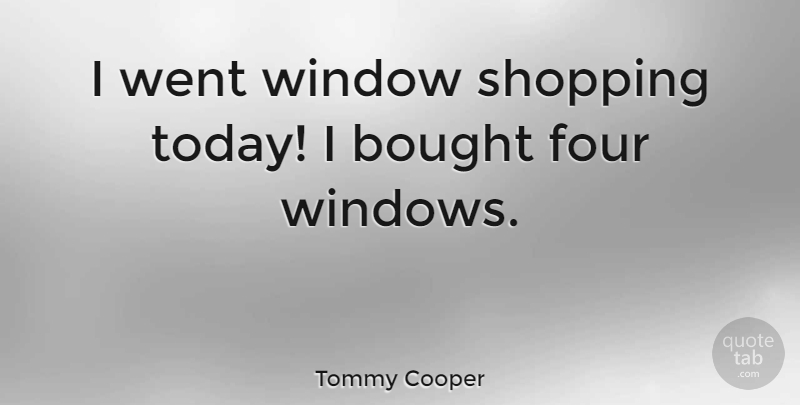 Tommy Cooper Quote About Funny, Humor, Shopping: I Went Window Shopping Today...
