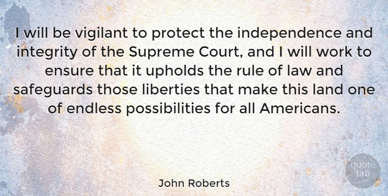 John Roberts Quote About Endless, Ensure, Independence, Integrity, Land: I Will Be Vigilant To...