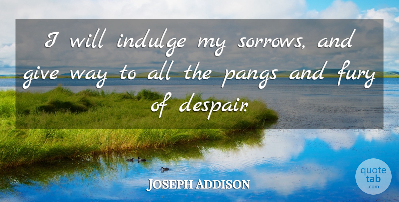 Joseph Addison Quote About Sympathy, Indulge In, Giving: I Will Indulge My Sorrows...