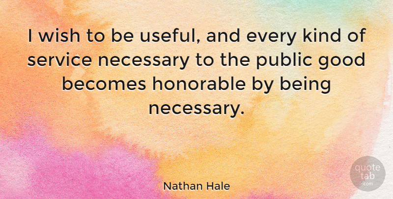 Nathan Hale Quote About Becomes, Good, Honorable, Necessary, Public: I Wish To Be Useful...
