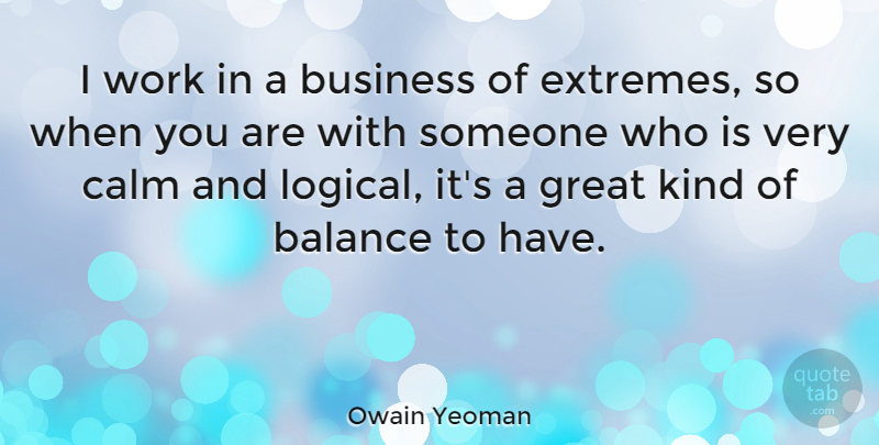 Owain Yeoman Quote About Balance, Business, Calm, Great, Work: I Work In A Business...