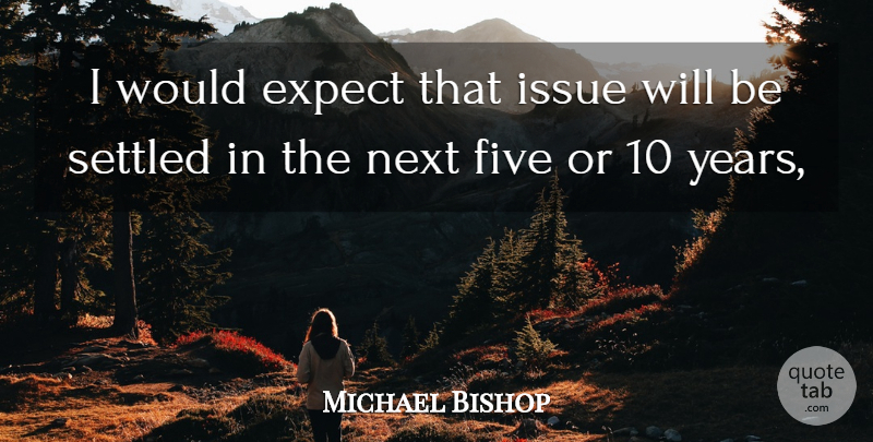 Michael Bishop Quote About Expect, Five, Issue, Next, Settled: I Would Expect That Issue...