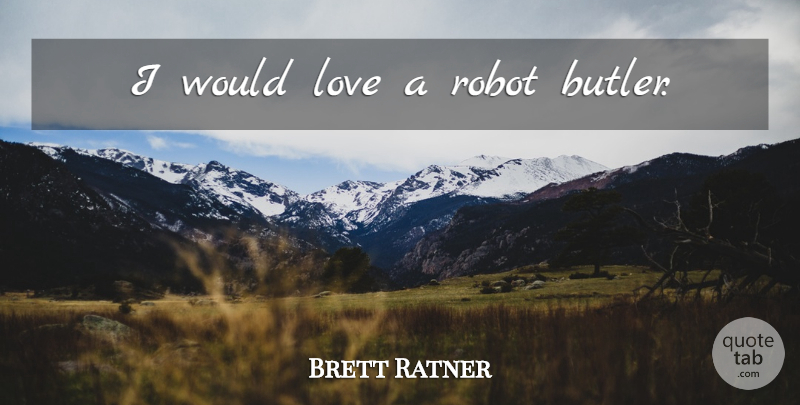 Brett Ratner Quote About Robots, Butlers: I Would Love A Robot...