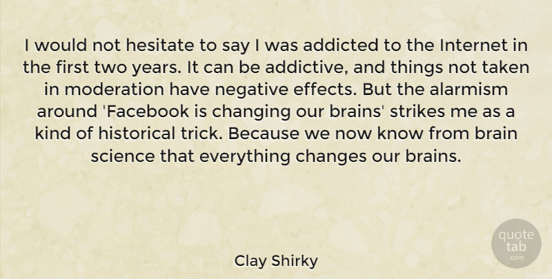 Clay Shirky Quote About Addicted, Changes, Changing, Hesitate, Historical: I Would Not Hesitate To...