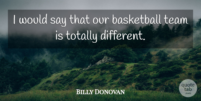 Billy Donovan Quote About Basketball, Team, Totally: I Would Say That Our...