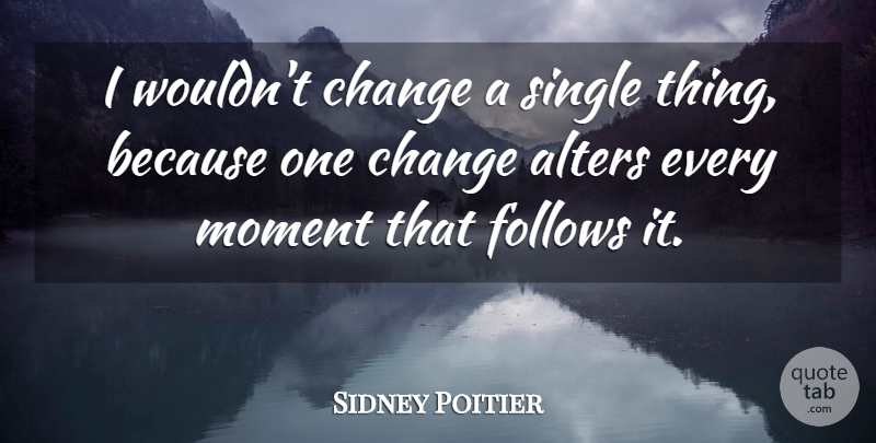 Sidney Poitier Quote About Moments: I Wouldnt Change A Single...