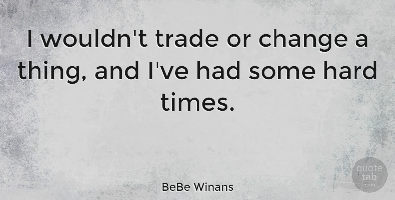 BeBe Winans Quote About Change, Hard, Trade: I Wouldnt Trade Or Change...