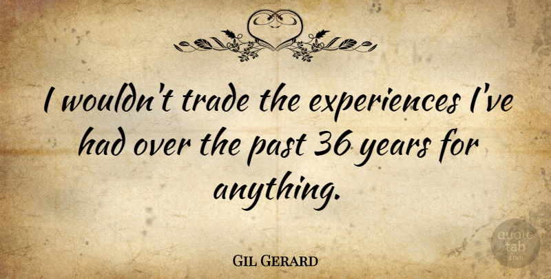 Gil Gerard Quote About Past, Years, Trade: I Wouldnt Trade The Experiences...