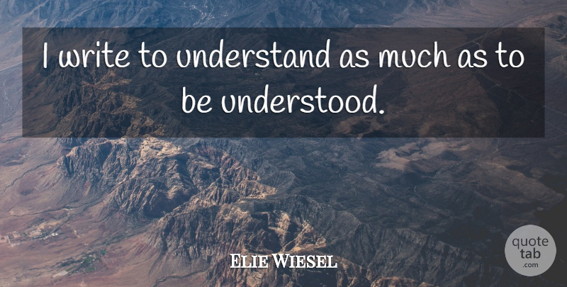 Elie Wiesel Quote About Writing, Understanding, Literature: I Write To Understand As...