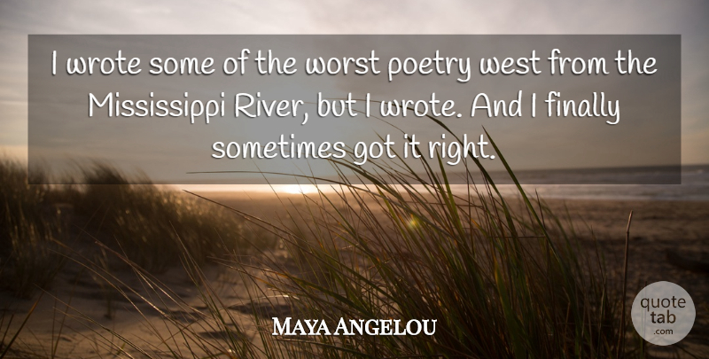 Maya Angelou Quote About Rivers, West, Sometimes: I Wrote Some Of The...