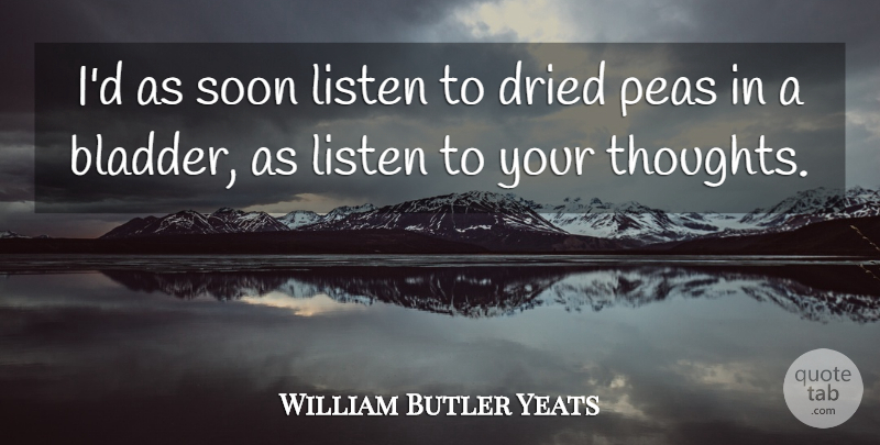 William Butler Yeats Quote About Dried, Listen, Soon: Id As Soon Listen To...